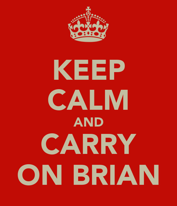 KEEP CALM AND CARRY ON BRIAN