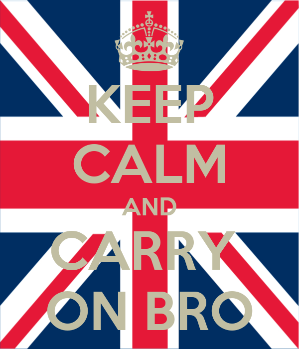 KEEP CALM AND CARRY  ON BRO