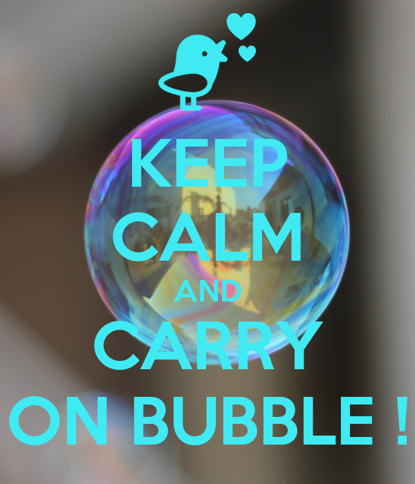 KEEP CALM AND CARRY ON BUBBLE !