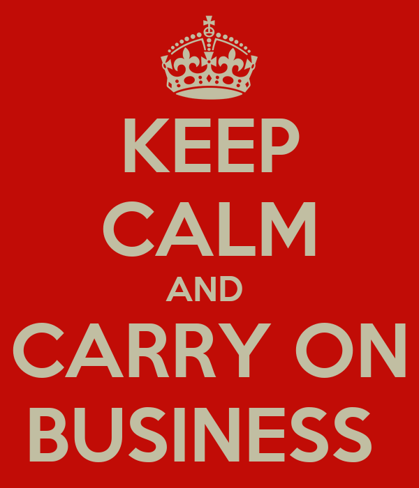 KEEP CALM AND  CARRY ON BUSINESS