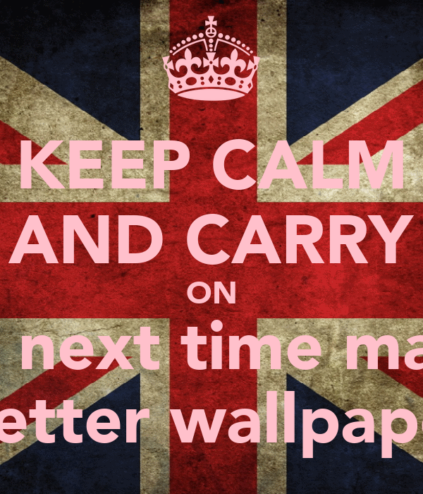 KEEP CALM AND CARRY ON But next time make  A better wallpaper x