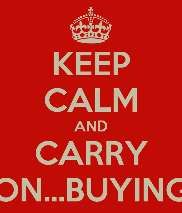KEEP CALM AND CARRY ON...BUYING