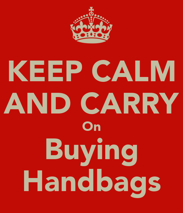 KEEP CALM AND CARRY On Buying Handbags