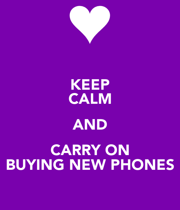 KEEP CALM AND CARRY ON BUYING NEW PHONES