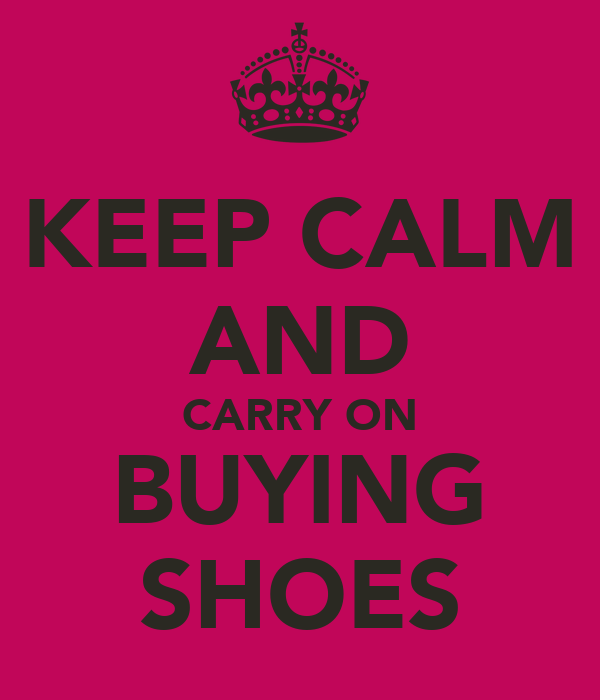 KEEP CALM AND CARRY ON BUYING SHOES