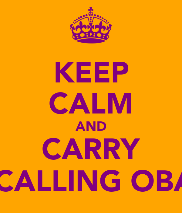 KEEP CALM AND CARRY ON CALLING OBAMA