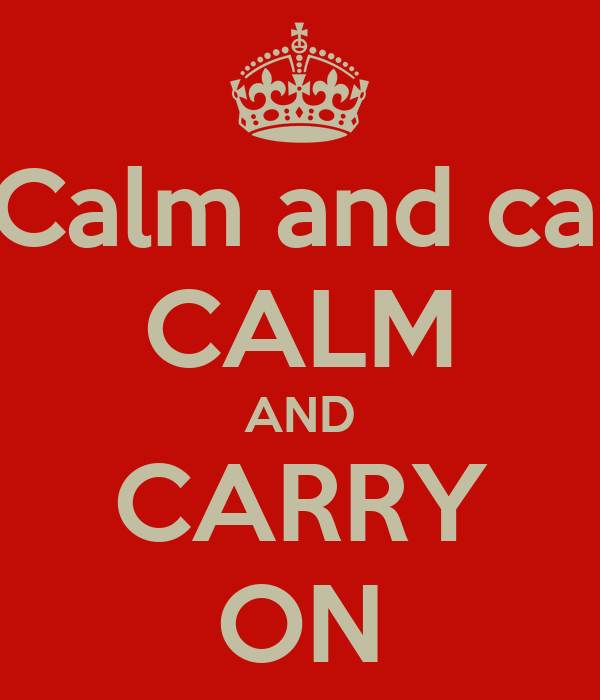 KEEP Calm and carry on CALM AND CARRY ON