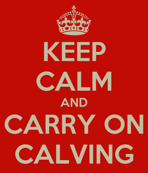 KEEP CALM AND CARRY ON CALVING