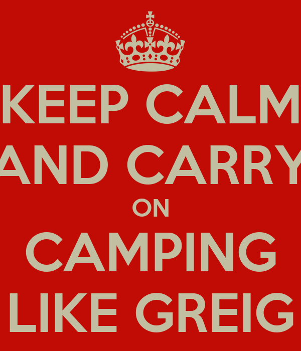 KEEP CALM AND CARRY ON CAMPING LIKE GREIG