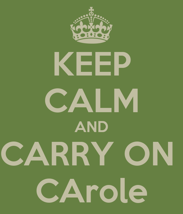 KEEP CALM AND CARRY ON  CArole