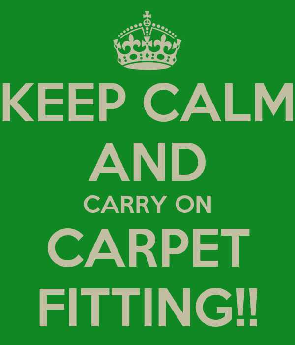 KEEP CALM AND CARRY ON CARPET FITTING!!