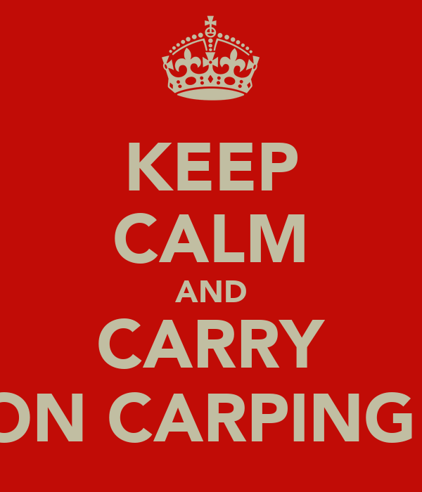 KEEP CALM AND CARRY ON CARPING!