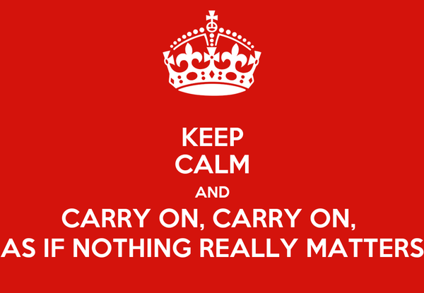 KEEP CALM AND CARRY ON, CARRY ON,  AS IF NOTHING REALLY MATTERS