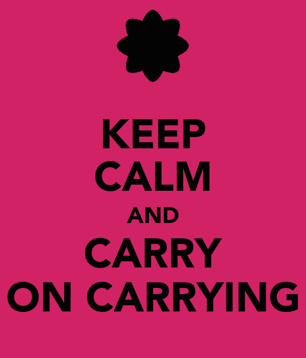 KEEP CALM AND CARRY ON CARRYING