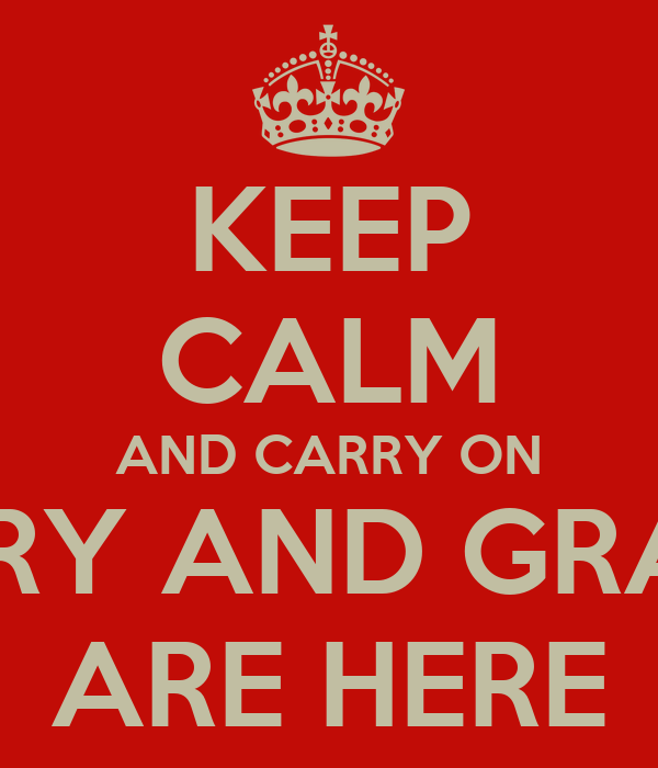 KEEP CALM AND CARRY ON CARY AND GRACE ARE HERE