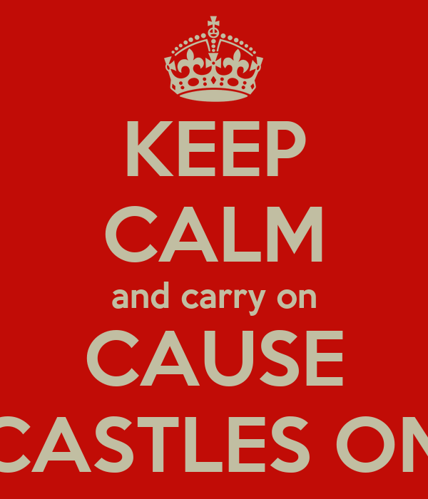 KEEP CALM and carry on CAUSE CASTLES ON