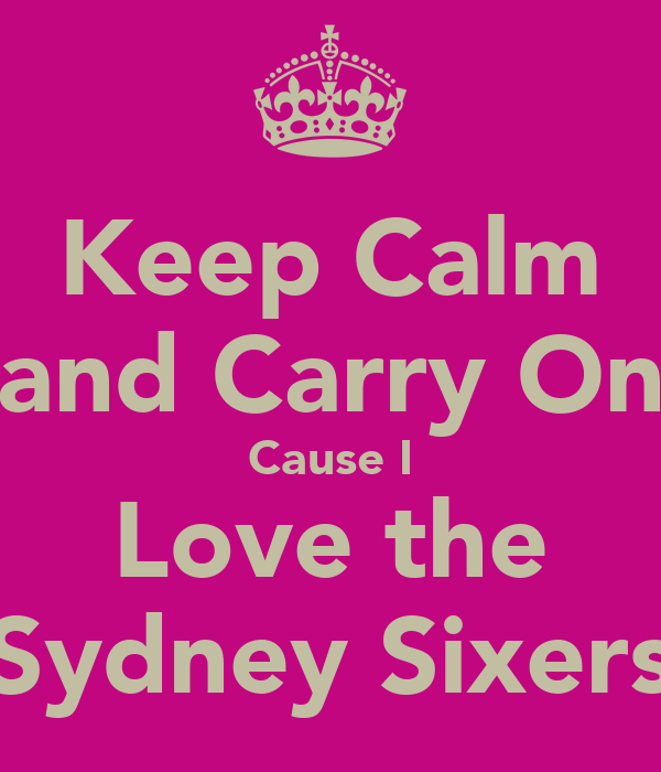 Keep Calm and Carry On Cause I Love the Sydney Sixers