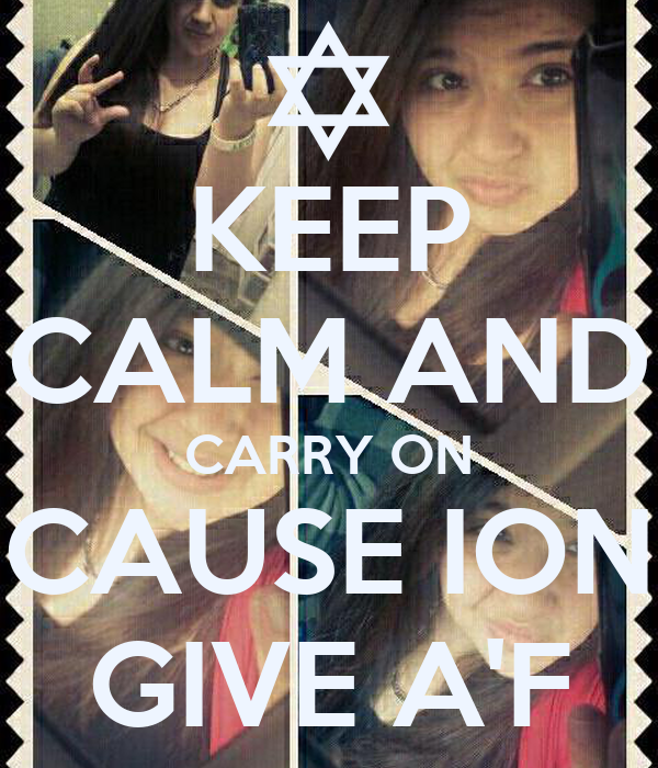 KEEP CALM AND CARRY ON CAUSE ION GIVE A'F