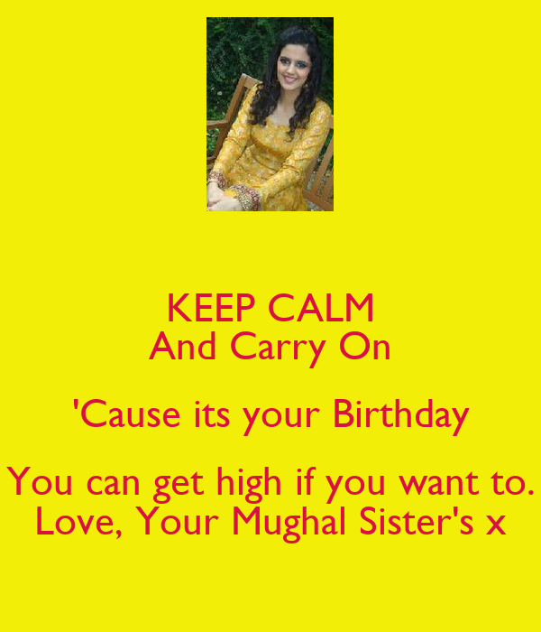 KEEP CALM And Carry On 'Cause its your Birthday You can get high if you want to. Love, Your Mughal Sister's x