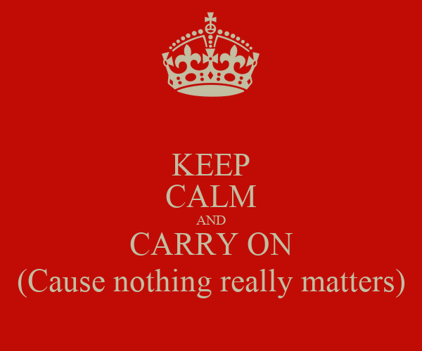 KEEP CALM AND CARRY ON (Cause nothing really matters)