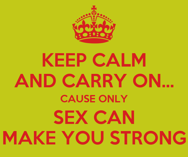 KEEP CALM AND CARRY ON... CAUSE ONLY SEX CAN MAKE YOU STRONG