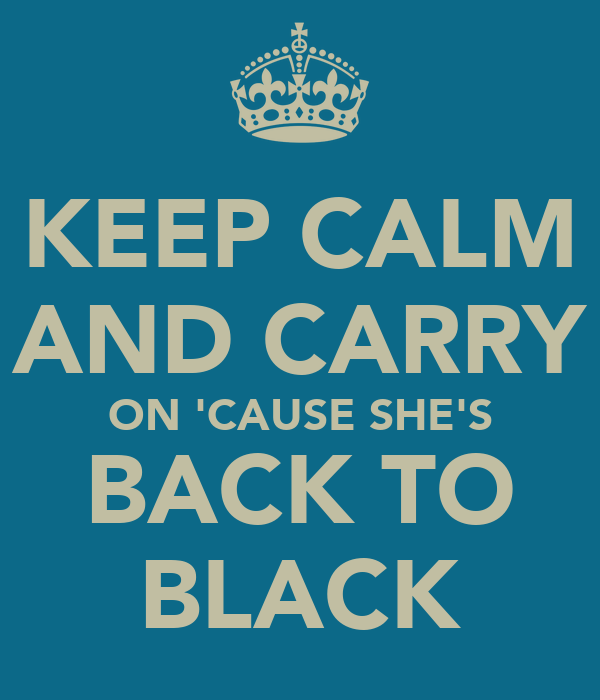 KEEP CALM AND CARRY ON 'CAUSE SHE'S BACK TO BLACK