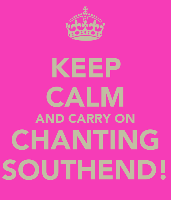 KEEP CALM AND CARRY ON CHANTING SOUTHEND!
