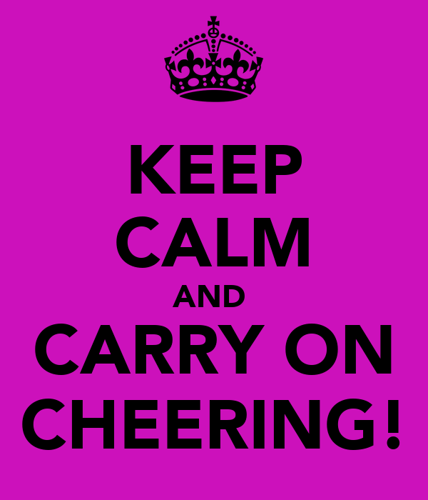 KEEP CALM AND  CARRY ON CHEERING!