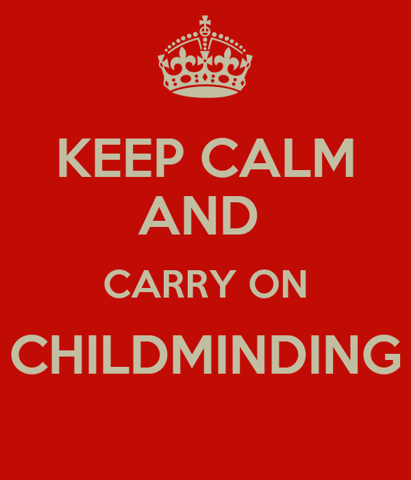 KEEP CALM AND  CARRY ON CHILDMINDING