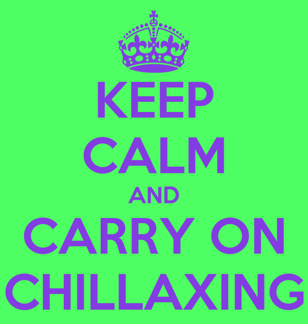 KEEP CALM AND CARRY ON CHILLAXING