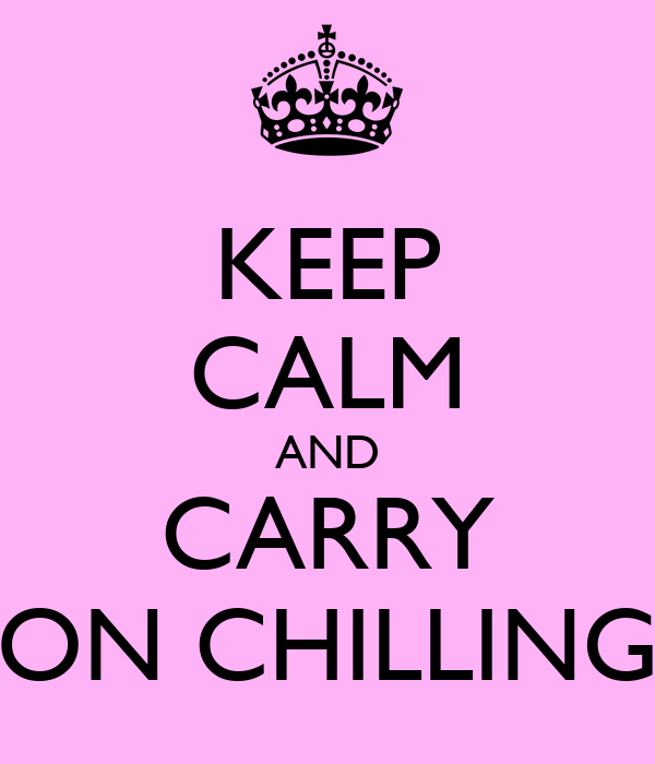KEEP CALM AND CARRY ON CHILLING