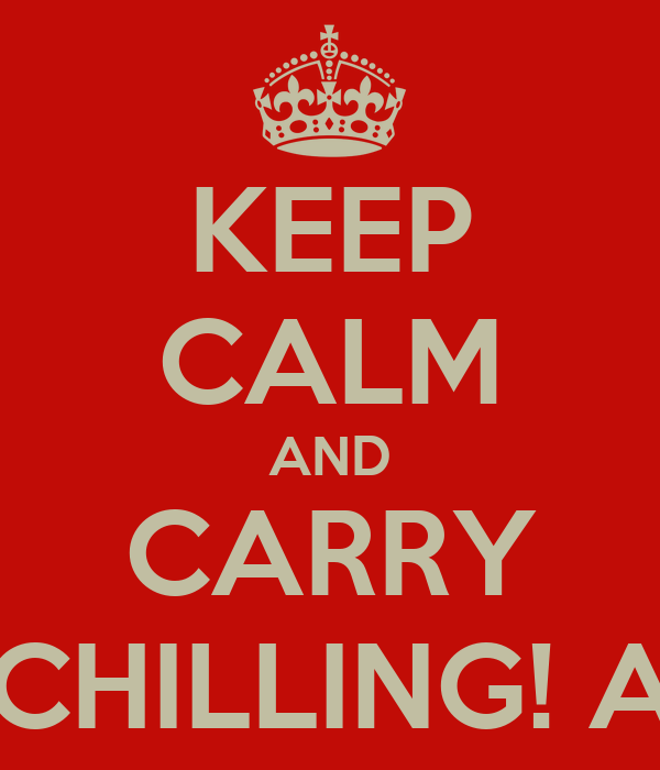 KEEP CALM AND CARRY ON CHILLING! Ahh...