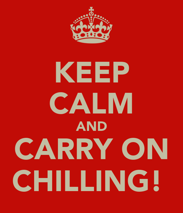 KEEP CALM AND CARRY ON CHILLING!