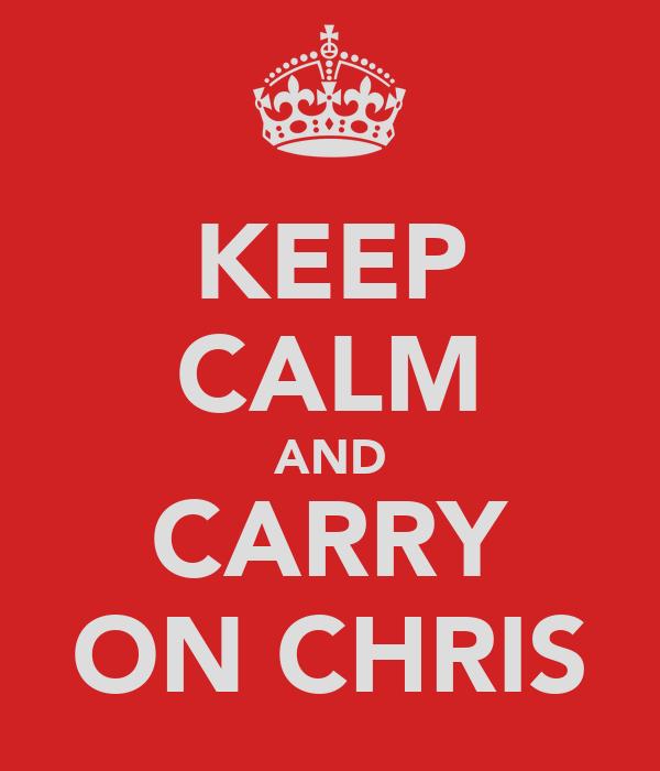 KEEP CALM AND CARRY ON CHRIS