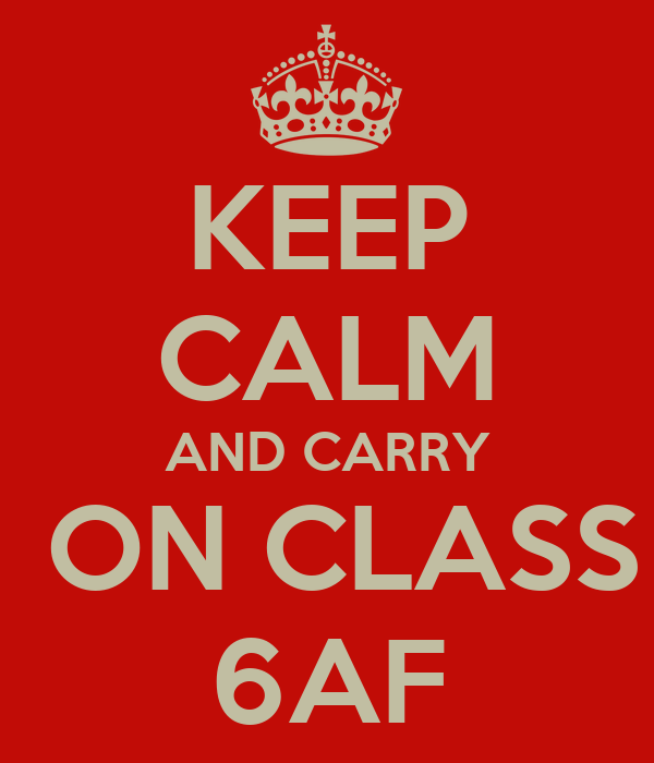 KEEP CALM AND CARRY  ON CLASS 6AF