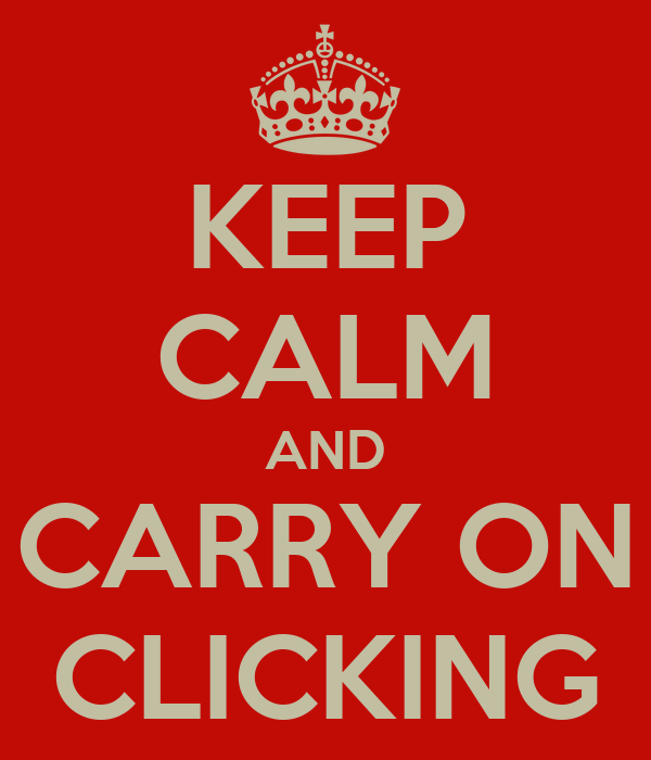 KEEP CALM AND CARRY ON CLICKING