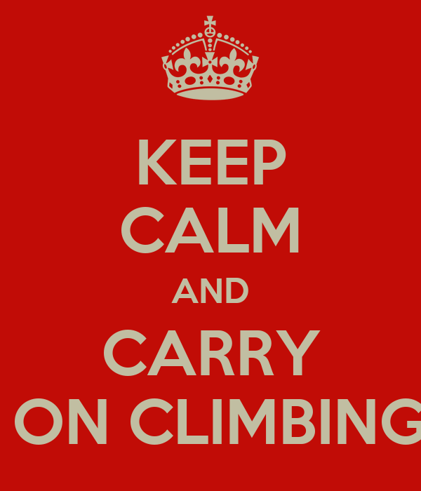KEEP CALM AND CARRY  ON CLIMBING