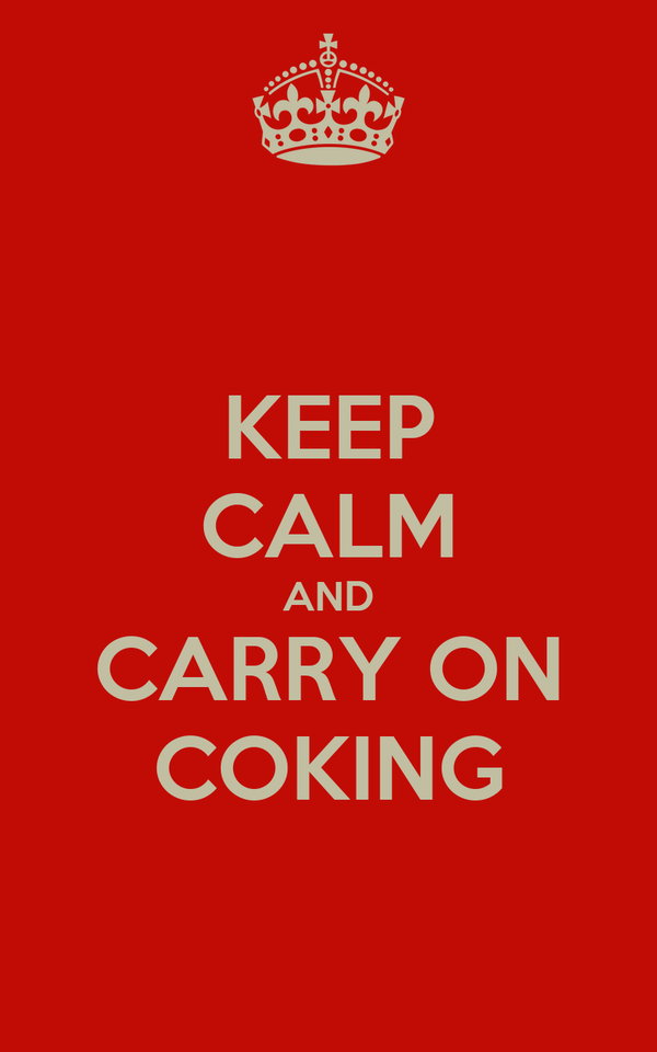 KEEP CALM AND CARRY ON COKING
