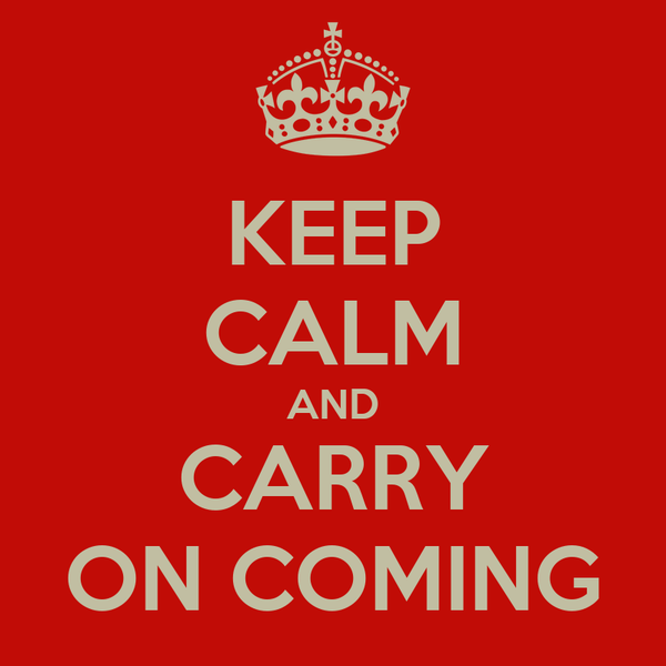 KEEP CALM AND CARRY ON COMING