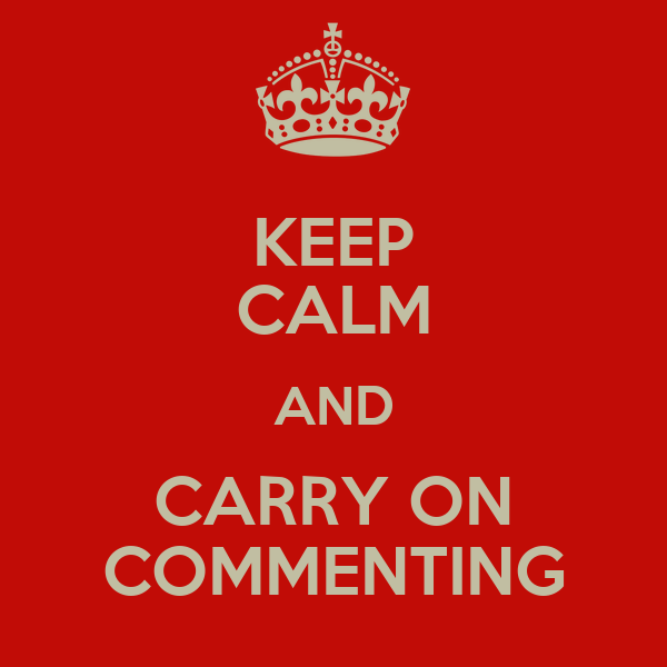 KEEP CALM AND CARRY ON COMMENTING