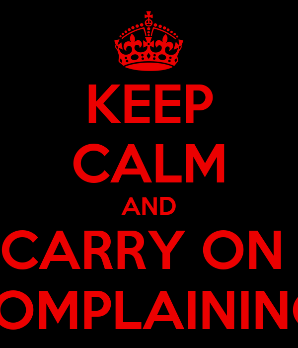 KEEP CALM AND CARRY ON  COMPLAINING