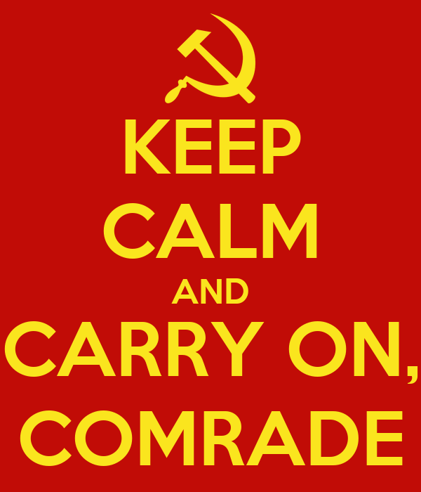 KEEP CALM AND CARRY ON, COMRADE