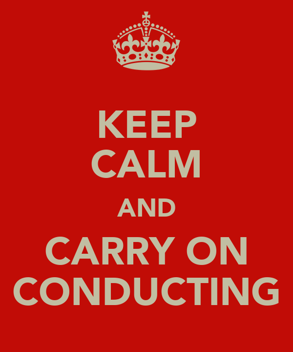 KEEP CALM AND CARRY ON CONDUCTING