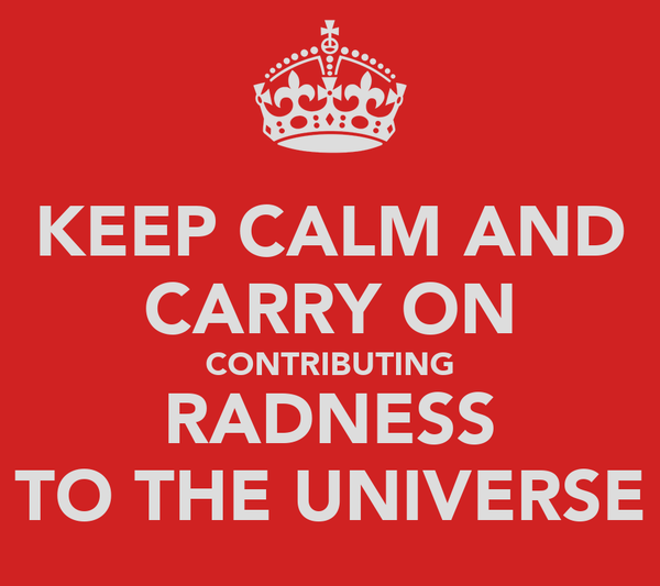 KEEP CALM AND CARRY ON CONTRIBUTING RADNESS TO THE UNIVERSE