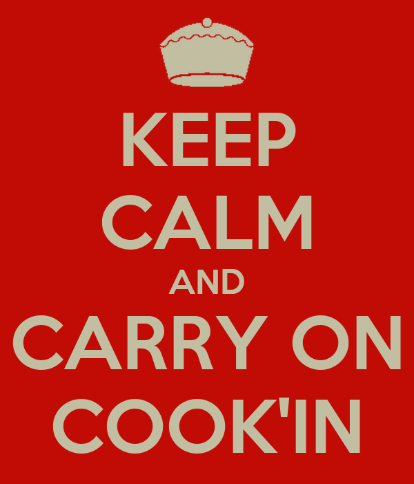 KEEP CALM AND CARRY ON COOK'IN
