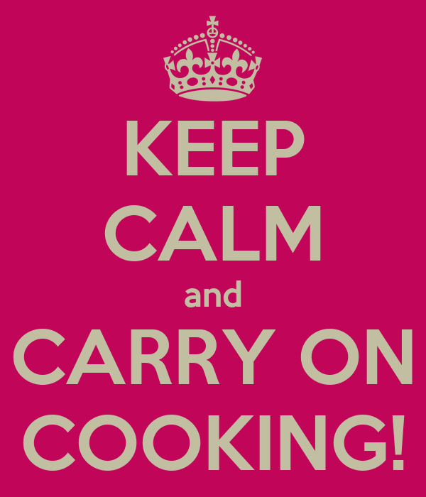 KEEP CALM and CARRY ON COOKING!