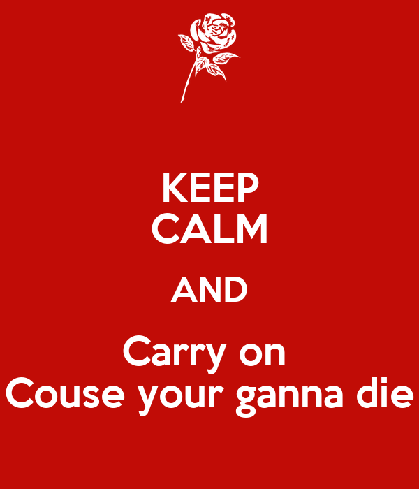 KEEP CALM AND Carry on  Couse your ganna die