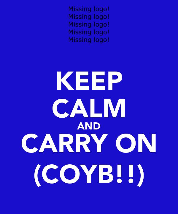 KEEP CALM AND CARRY ON (COYB!!)