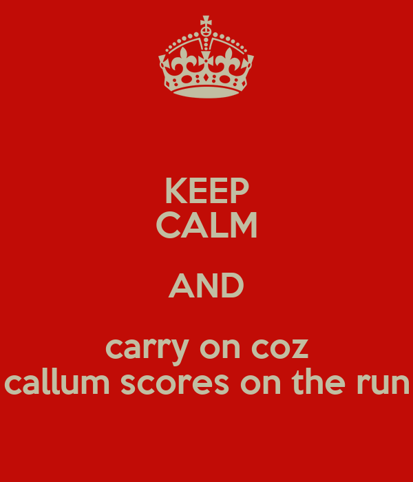 KEEP CALM AND carry on coz callum scores on the run
