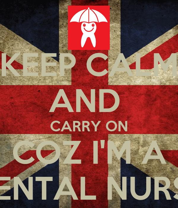 KEEP CALM AND  CARRY ON COZ I'M A DENTAL NURSE